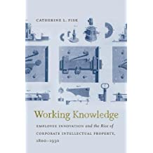 Working Knowledge:Employee Innovation and the Rise of Corporate Intellectual Property, 1800-1930