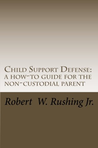 Child Support Defense  A How To Guide For The Non Custodial Parent  Volume 1