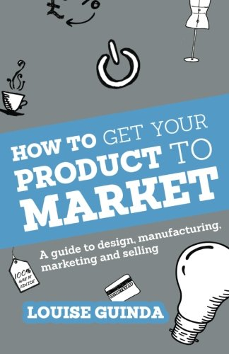 How to Get Your Product to Market: A guide to design, manufacturing, marketing and selling by Harriman House