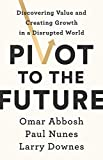 Pivot to the Future: Discovering Value and Creating Growth in a Disrupted World