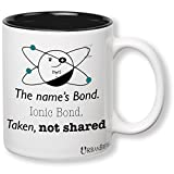 Science Chemistry Mug - The name's Bond. Ionic Bond. Taken, not shared (Perfect Gift For Family, Friends, Students, Teachers, Chemistry Fans) - UrbanBrew LLC