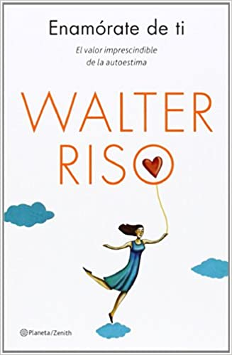 Enamórate de ti: El valor imprescindible de la autoestima - Walter Riso