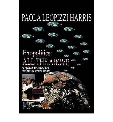 { [ EXOPOLITICS: ALL THE ABOVE ] } Paola Leopizzi Harris, Leopizzi Harris ( AUTHOR ) Apr-01-2009 Paperback