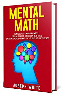 Mental Math: How to Develop a Mind for Numbers, Rapid Calculations and Creative Math Tricks (Including Special Speed Math for SAT, GMAT and GRE Students), Joseph White - Amazon.com