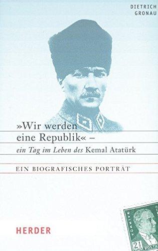 Wir werden eine Republik - ein Tag im Leben des Kemal Atatürk: Ein biographisches Porträt