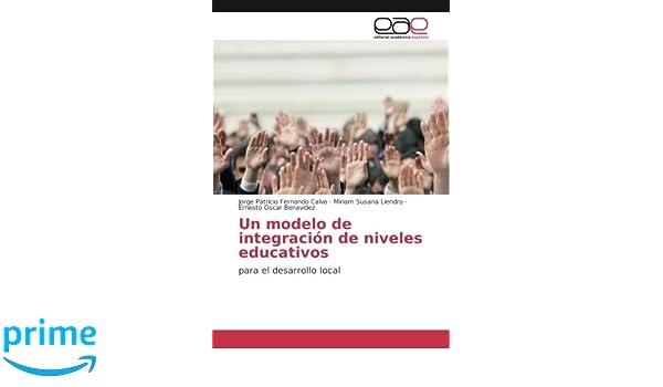 Un modelo de integración de niveles educativos: para el desarrollo local (Spanish Edition): Jorge Patricio Fernando Calvo, Miriam Susana Liendro, ...
