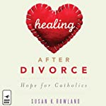 Healing after Divorce: Hope for Catholics | Susan K. Rowland