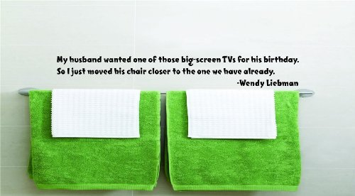 My husband wanted one of those big-screen TVs for his birthday. So I just moved his chair closer to the one we have already. -Wendy Liebman Funny Humorous Inspirational Life Joke Quote Picture Art Home Decor Living Room Bedroom Vinyl Wall Decal Wording Graphic Design Mural Size : 8 Inches X 48 Inches - 22 Colors Available