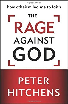 The Rage Against God: How Atheism Led Me to Faith by [Hitchens, Peter]