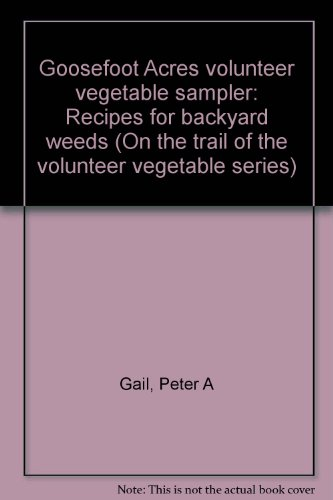 "Goosefoot Acres volunteer vegetable sampler: Recipes for backyard weeds (""On the trail of the volunteer vegetable"" series)"