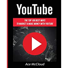 YouTube: The Top 100 Best Ways To Market & Make Money With YouTube (Social Media Youtube Business Online Marketing)