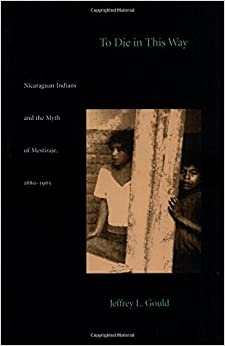 Book To Die in this Way: Nicaraguan Indians and the Myth of Mestizaje, 1880-1965 (Latin America Otherwise) by Jeffrey L. Gould (1998-07-07)