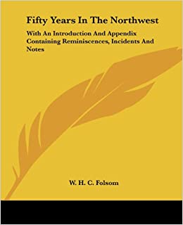 Fifty Years In The Northwest: With An Introduction And Appendix Containing Reminiscences, Incidents And Notes