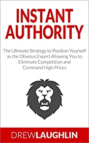Instant Authority: The Ultimate Strategy to Position Yourself as the Obvious Expert Allowing You to Eliminate Competition and Command High Prices