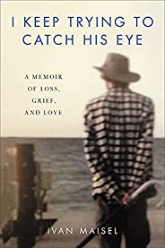 I Keep Trying to Catch His Eye: A Memoir of Loss, Grief, and Love