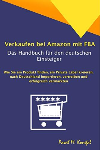 Verkaufen bei Amazon mit FBA - Das Handbuch für den deutschen Einsteiger: Wie Sie ein Produkt finden, ein Private Label kreieren, nach Deutschland importieren, ... und erfolgreich vermarkten (German Edition)