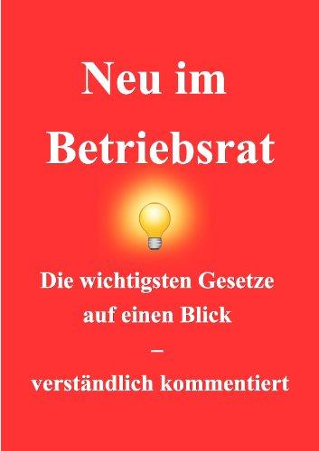 Neu im Betriebsrat: Die wichtigsten Gesetze auf einem Blick – verständlich kommentiert (German Edition)