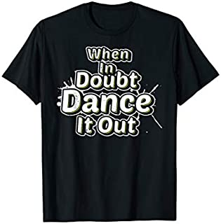 Best Gift Dance Dancer Gift Dancing When In Doubt Dance It Out  Need Funny TShirt / S - 5Xl