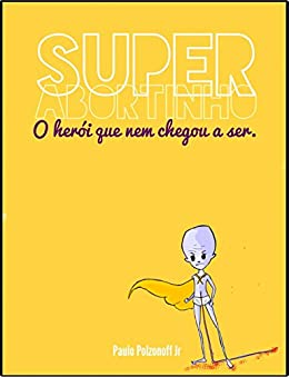 O Herói Que Nem Chegou a Ser: Uma aventura do Superabortinho por [Polzonoff Jr., Paulo]