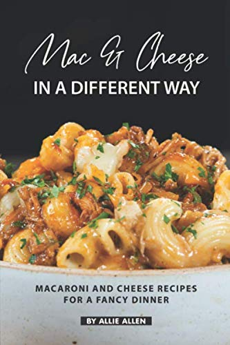 Mac & Cheese in A Different Way: Macaroni and Cheese Recipes for a Fancy Dinner by Allie Allen