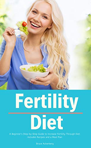 Fertility Diet: A Beginner's Step-by-Step Guide to Increase Fertility Through Diet:  Includes Recipes and a Meal Plan by [Ackerberg, Bruce ]