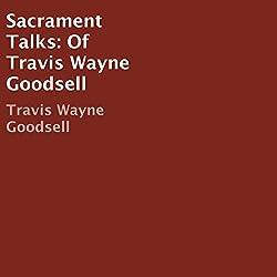 Sacrament Talks of Travis Wayne Goodsell