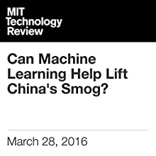 Can Machine Learning Help Lift China's Smog? Other by Will Knight Narrated by Elizabeth Wells