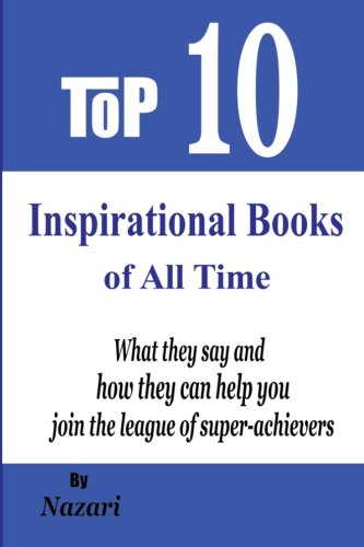 Top 10 Inspirational Books of All Time: What they say and how they can help you join the league of super-achievers (Top