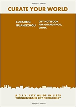 Book Curating Guangzhou: City Notebook For Guangzhou, China: A D.I.Y. City Guide In Lists (Curate Your World)