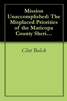 Mission Unaccomplished: The Misplaced Priorities of the Maricopa County Sheriff's Office by [Clint Bolick]