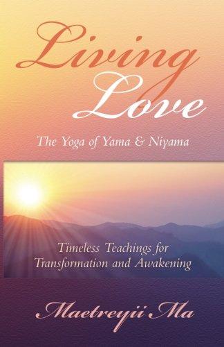 Book: Living Love, The Yoga of Yama & Niyama - Timeless Teachings for Transformation and Awakening by Maetreyii Ma Nolan, Ph.D.