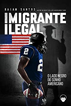 Imigrante Ilegal: O Lado Negro do Sonho Americano [ebook] por [Santos, Raiam]