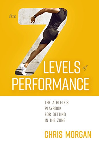 The 7 Levels of Performance: The Athlete's Playbook for Getting in the ()
