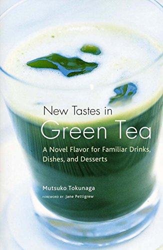 New Tastes in Green Tea: NovelFlavor For Familiar Drinks, Dishes, And Deserts by Mutsuko Tokunaga