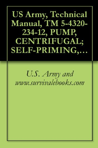 US Army, Technical Manual, TM 5-4320-234-12, PUMP, CENTRIFUGAL; SELF-PRIMING, GASOLINE ENGINE DRIVEN, WHEEL MTD; 6-INCH, 1500 GPM CAPACITY AT 60 FT HEAD, ... military manauals, special forces by U.S. Army and www.survivalebooks.com
