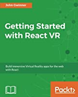 Getting Started with React VR: Build immersive Virtual Reality apps for the web with React Front Cover