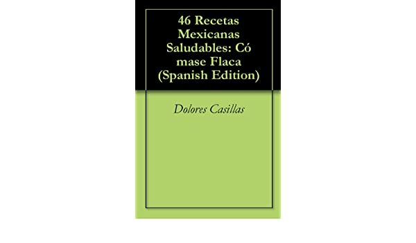 Amazon.com: 46 Recetas Mexicanas Saludables (Spanish Edition) eBook: Dolores Casillas: Kindle Store