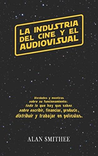 La Industria del Cine y el Audiovisual: Verdades y mentiras sobre su funcionamiento: todo lo que hay que saber sobre escribir, financiar, producir, ... peliculas. (Libros de Cine) (Spanish Edition)