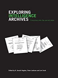 Exploring Intelligence Archives: Enquiries into the Secret State (Studies in Intelligence)