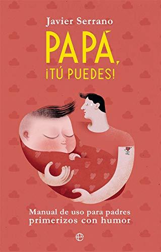 Papá, ¡tú puedes!: Manual de uso para padres primerizos con ...