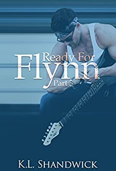 Ready For Flynn,Part 3: A Rockstar Romance: Ready For Flynn Series by [Shandwick, K. L.]