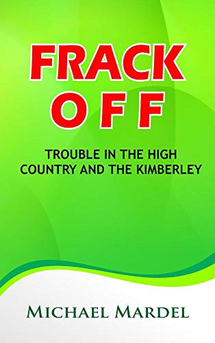 Book: Frack off - Trouble in the High Country and the Kimberley (trouble the water) by Michael Mardel