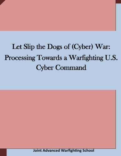 Let Slip the Dogs of (Cyber) War: Processing Towards a Warfighting U.S. Cyber Command