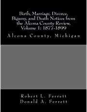 Birth, Marriage, Divorce, Bigamy, and Death Notices from the Alcona County Review, Volume 1: 1877-1899