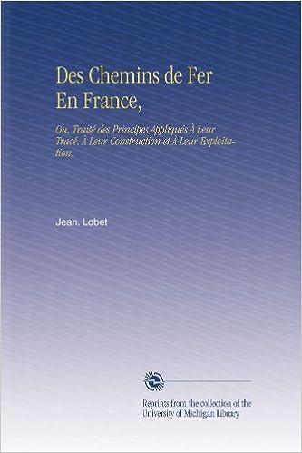 Des Chemins de Fer En France, : Ou, Traité des Principes Appliqués À Leur Tracé, À Leur Construction et À Leur Exploitation.
