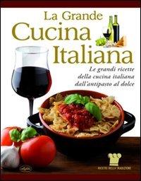 La grande cucina italiana. Le grandi ricette della cucina italiana dall'antipasto al dolce