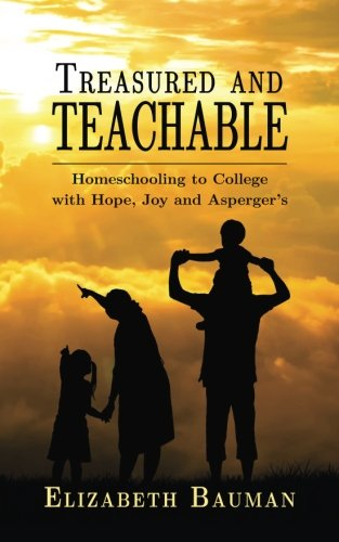 Treasured and Teachable: Homeschooling to college with hope, joy and Asperger's