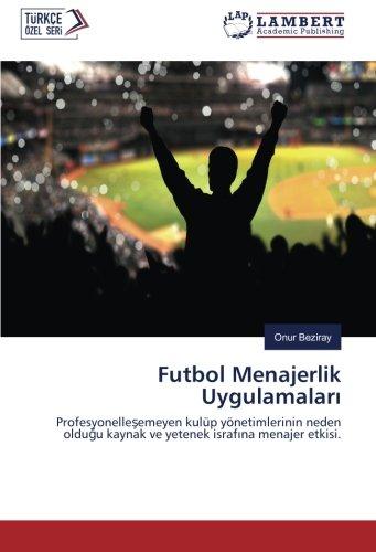 Futbol Menajerlik Uygulamalar: Profesyonelleemeyen kulp ynetimlerinin neden olduu kaynak ve yetenek israfna menajer etkisi. (Turkish Edition)