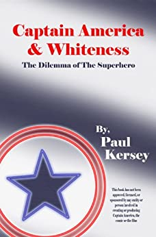 Captain America and Whiteness: The Dilemma of the Superhero by [Kersey, Paul]