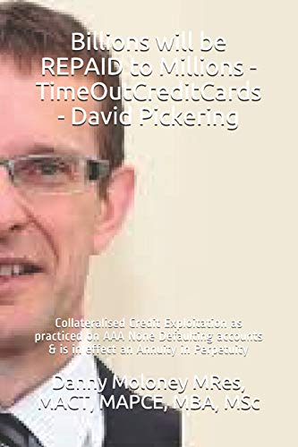 Billions will be REPAID to Millions - TimeOutCreditCards - David Pickering: Collateralised Credit Exploitation as practiced on AAA None Defaulting ... in Perpetuity (Genesis - TimeOutCreditCards)